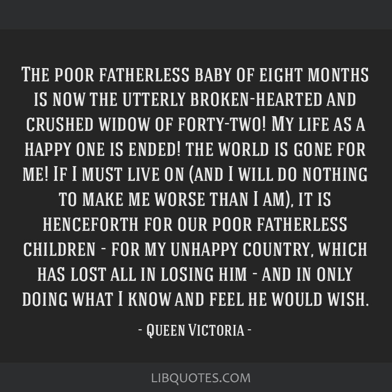 The poor fatherless baby of eight months is now the utterly broken-hearted and crushed widow of forty-two! My life as a happy one is ended! the world ...