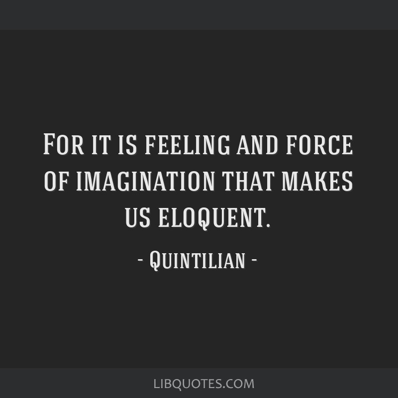 For it is feeling and force of imagination that makes us eloquent.