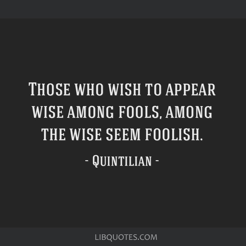 Those who wish to appear wise among fools, among the wise seem foolish.