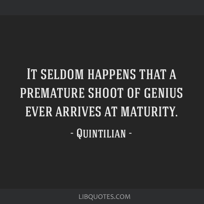 It seldom happens that a premature shoot of genius ever arrives at maturity.