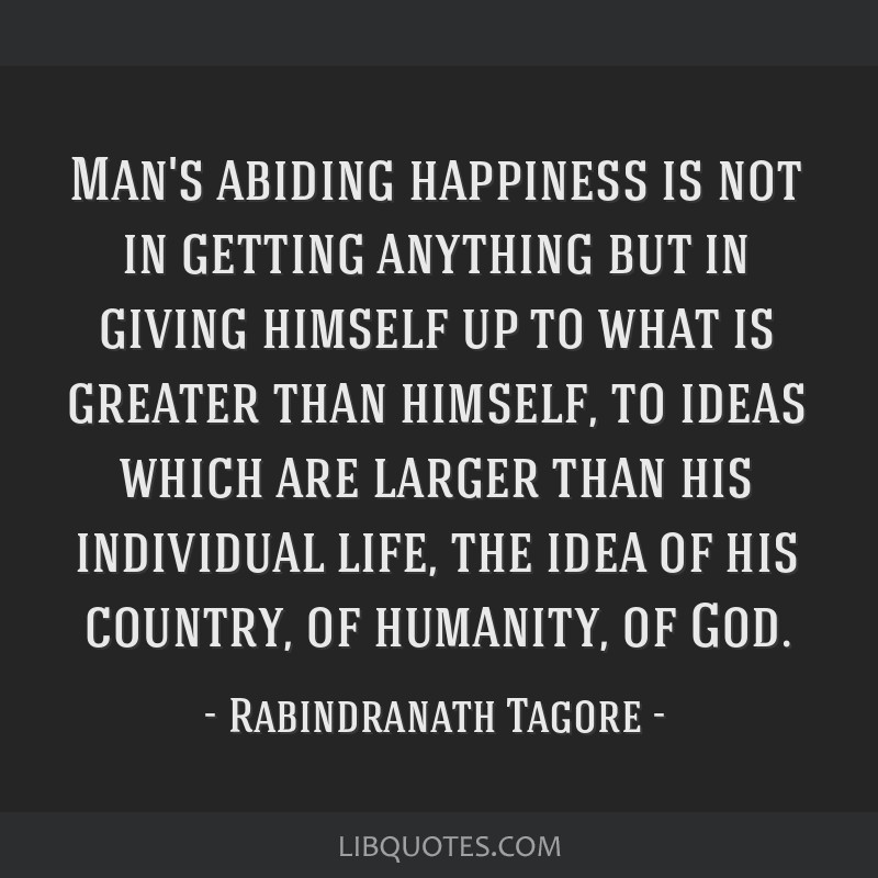 Man's abiding happiness is not in getting anything but in giving himself up to what is greater than himself, to ideas which are larger than his...