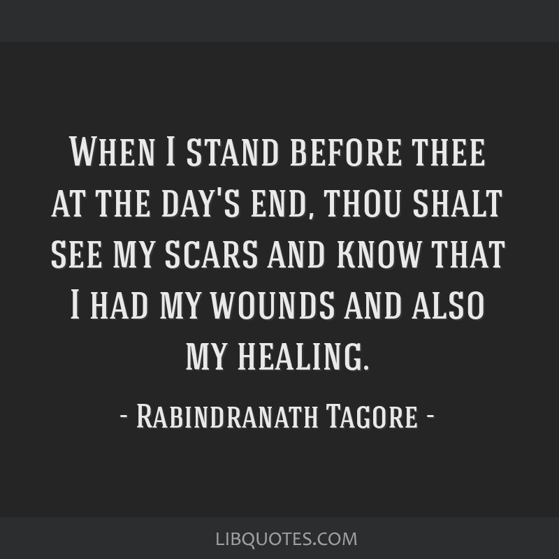 When I stand before thee at the day's end, thou shalt see my scars and know that I had my wounds and also my healing.