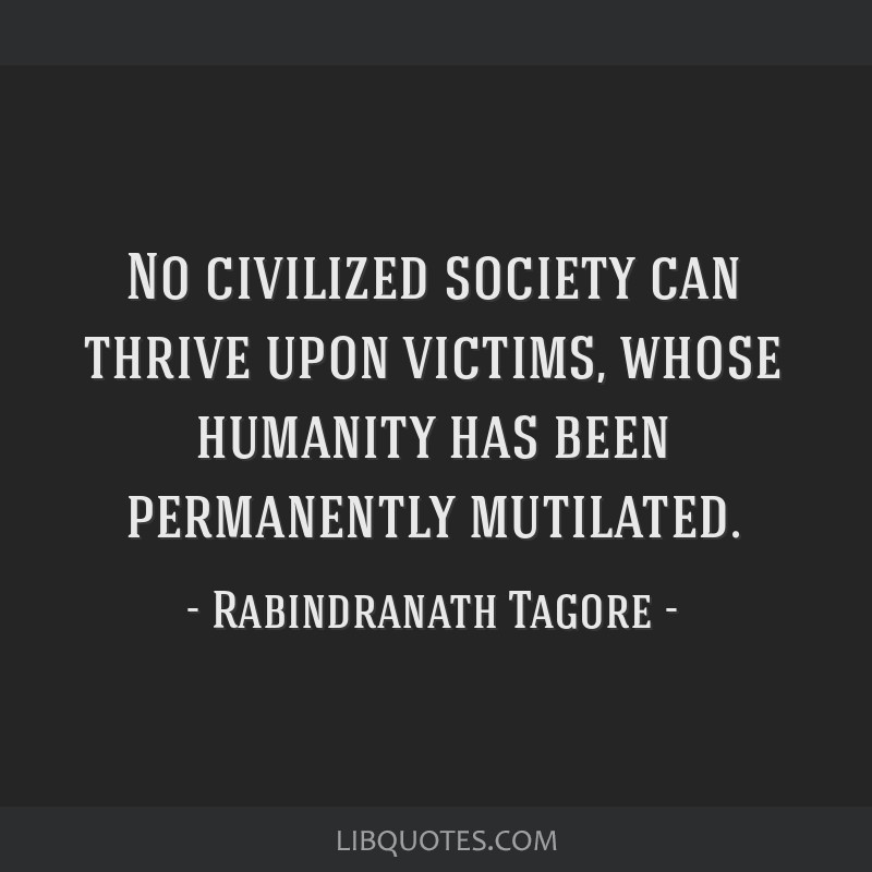 No civilized society can thrive upon victims, whose humanity has been permanently mutilated.