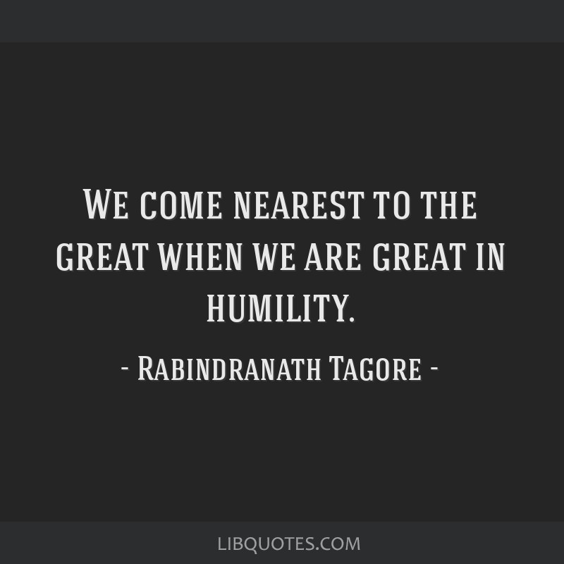 We come nearest to the great when we are great in humility.