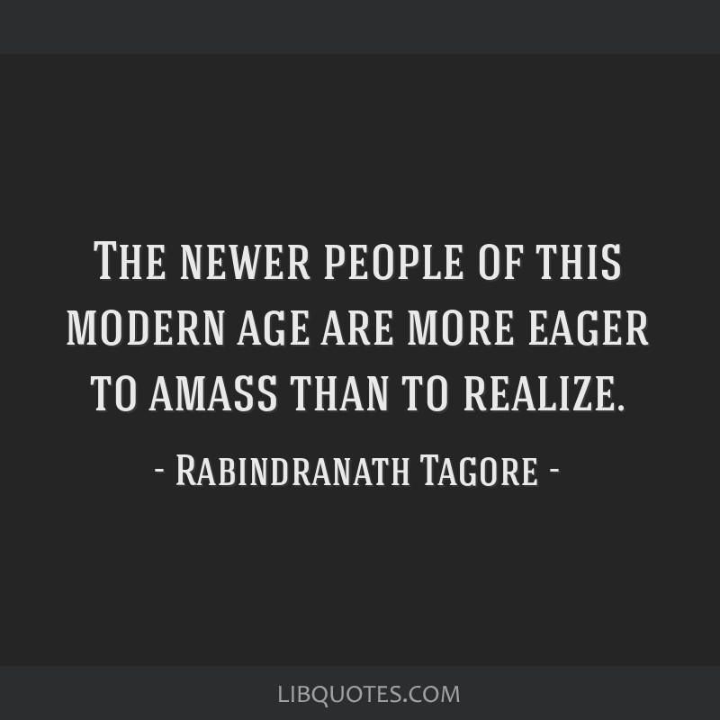 The newer people of this modern age are more eager to amass than to realize.