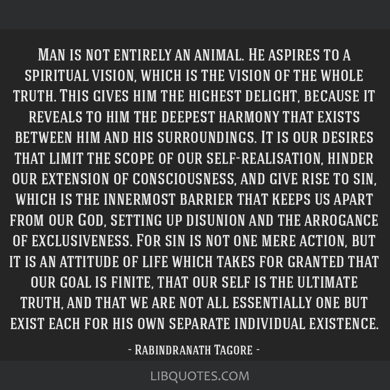 Man is not entirely an animal. He aspires to a spiritual vision, which is the vision of the whole truth. This gives him the highest delight, because...