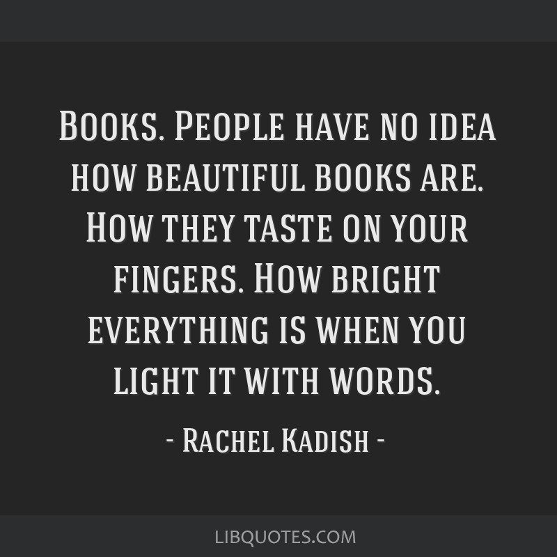 Books. People have no idea how beautiful books are. How they taste on your fingers. How bright everything is when you light it with words.