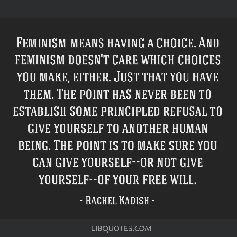 Feminism means having a choice. And feminism doesn't care which choices you make, either. Just that you have them. The point has never been to...