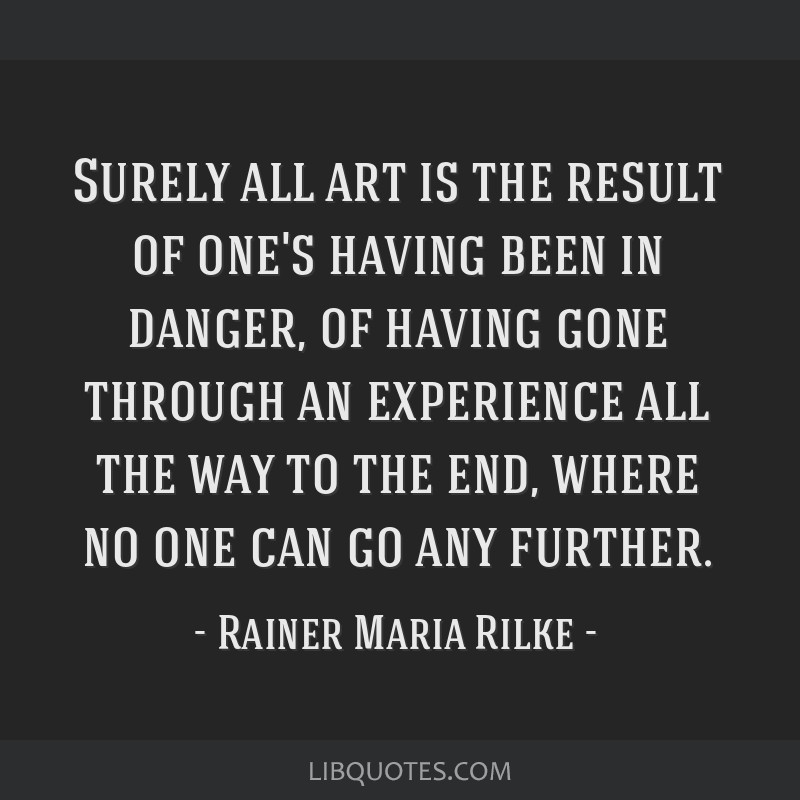 Surely all art is the result of one's having been in danger, of having gone through an experience all the way to the end, where no one can go any...