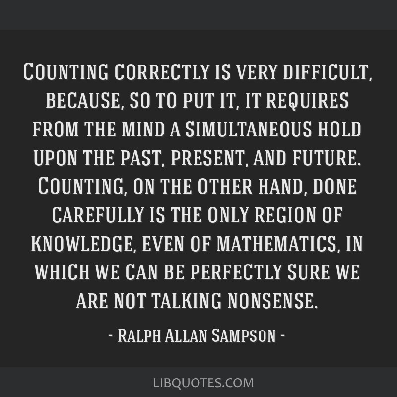 Counting correctly is very difficult, because, so to put it, it requires from the mind a simultaneous hold upon the past, present, and future....
