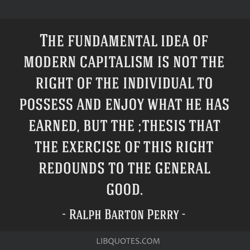 The fundamental idea of modern capitalism is not the right of the individual to possess and enjoy what he has earned, but the ;thesis that the...