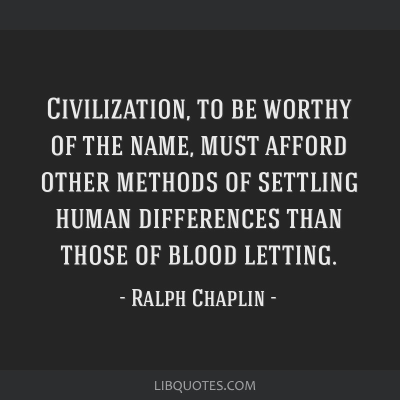Civilization, to be worthy of the name, must afford other methods of settling human differences than those of blood letting.