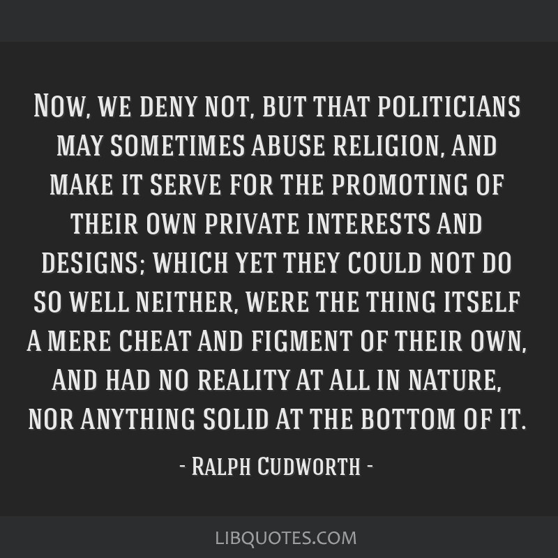 Now, we deny not, but that politicians may sometimes abuse religion, and make it serve for the promoting of their own private interests and designs;...