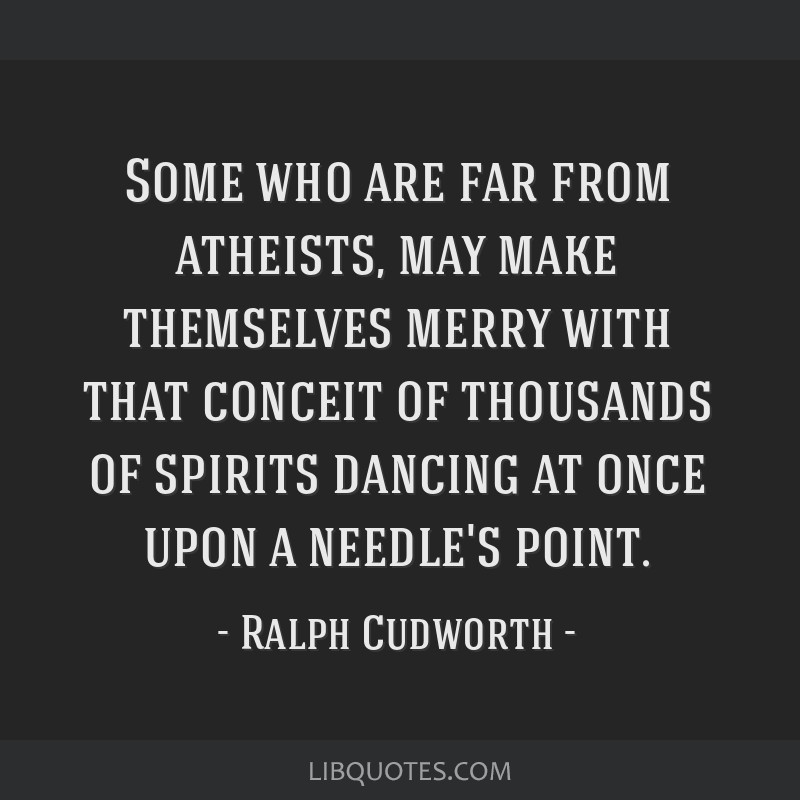 Some who are far from atheists, may make themselves merry with that conceit of thousands of spirits dancing at once upon a needle's point.