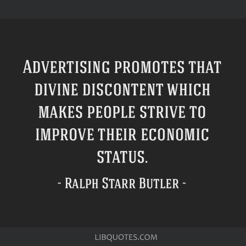 Advertising promotes that divine discontent which makes people strive to improve their economic status.