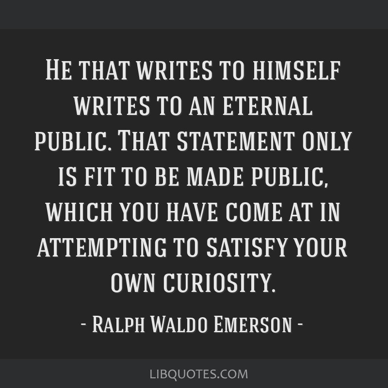 He that writes to himself writes to an eternal public. That statement only is fit to be made public, which you have come at in attempting to satisfy...
