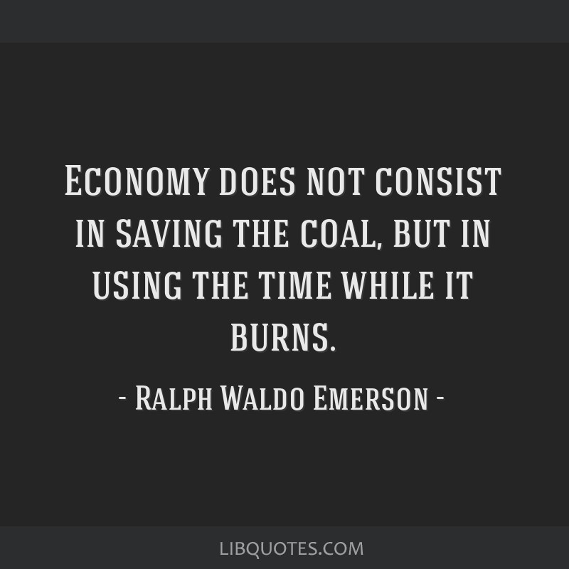 Economy does not consist in saving the coal, but in using the time while it burns.