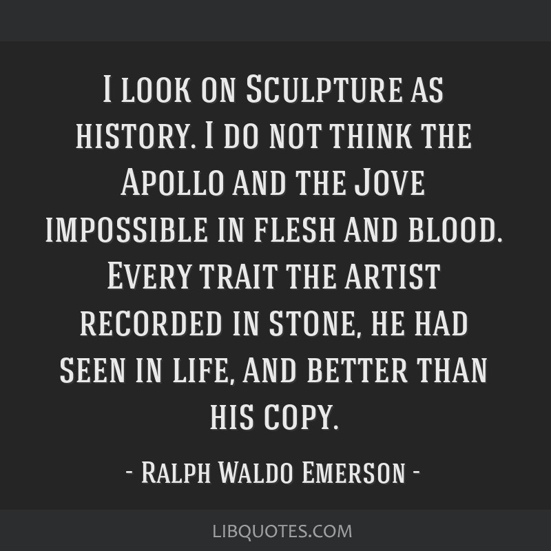 I look on Sculpture as history. I do not think the Apollo and the Jove impossible in flesh and blood. Every trait the artist recorded in stone, he...