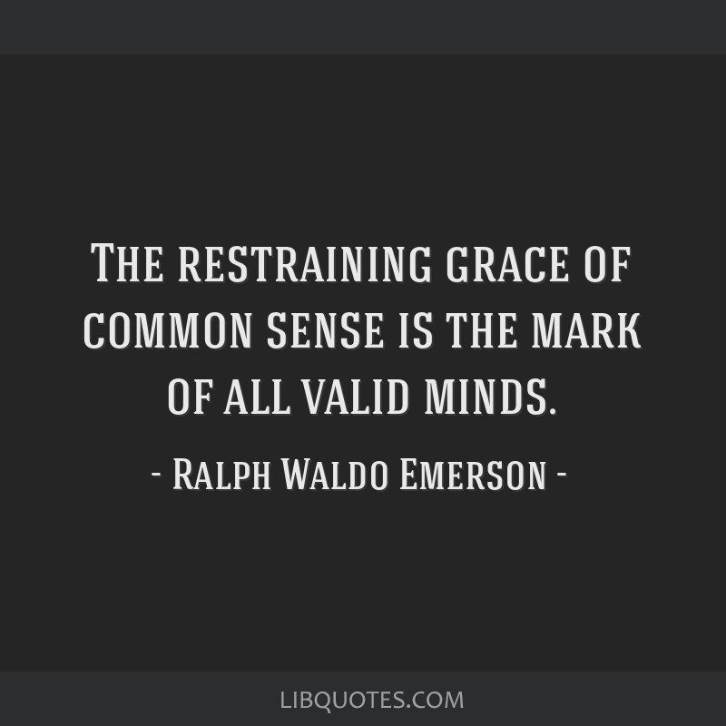 The restraining grace of common sense is the mark of all valid minds.