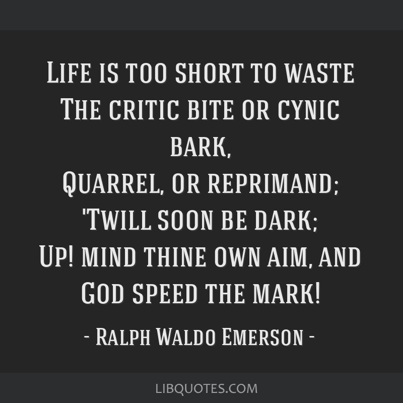 Life is too short to waste The critic bite or cynic bark, Quarrel, or reprimand; 'Twill soon be dark; Up! mind thine own aim, and God speed the mark!
