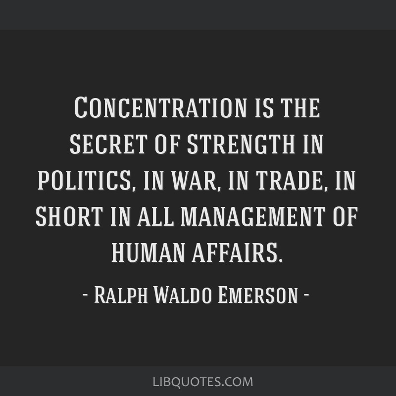 Concentration is the secret of strength in politics, in war, in trade, in short in all management of human affairs.