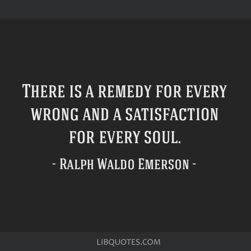There is a remedy for every wrong and a satisfaction for every soul.