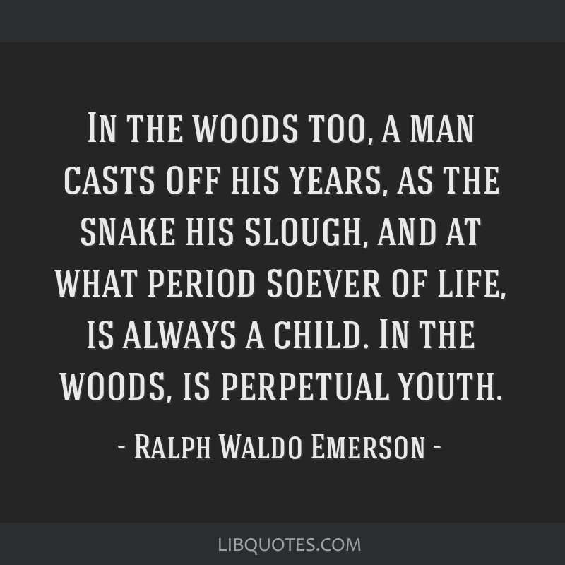 In the woods too, a man casts off his years, as the snake his slough, and at what period soever of life, is always a child. In the woods, is...