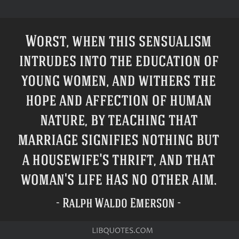 Worst, when this sensualism intrudes into the education of young women, and withers the hope and affection of human nature, by teaching that marriage ...