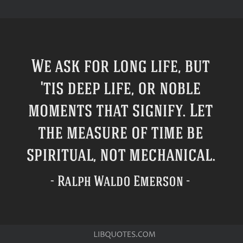 We ask for long life, but 'tis deep life, or noble moments that signify. Let the measure of time be spiritual, not mechanical.