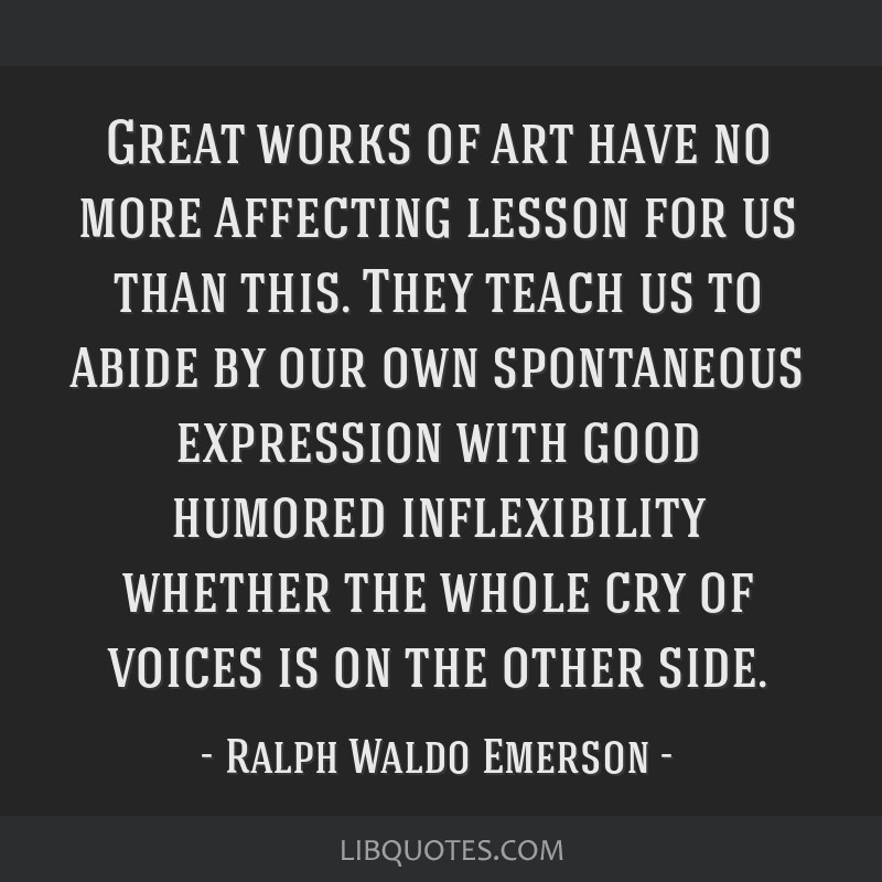 Great works of art have no more affecting lesson for us than this. They teach us to abide by our own spontaneous expression with good humored...
