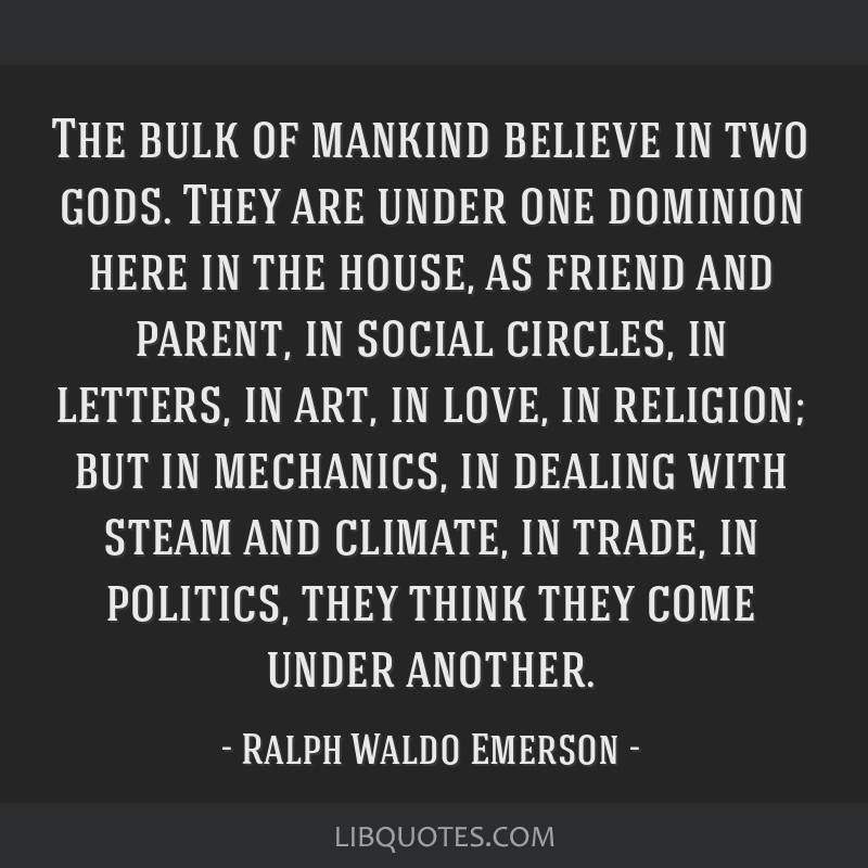 The bulk of mankind believe in two gods. They are under one dominion here in the house, as friend and parent, in social circles, in letters, in art,...