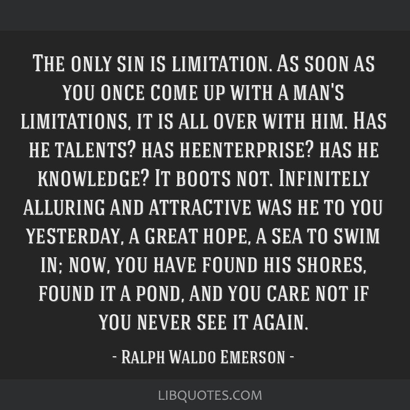 The only sin is limitation. As soon as you once come up with a man's limitations, it is all over with him. Has he talents? has heenterprise? has he...