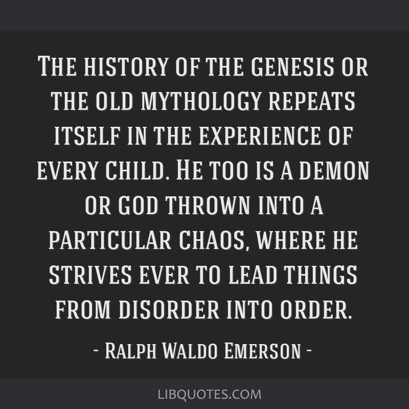 The history of the genesis or the old mythology repeats itself in the experience of every child. He too is a demon or god thrown into a particular...