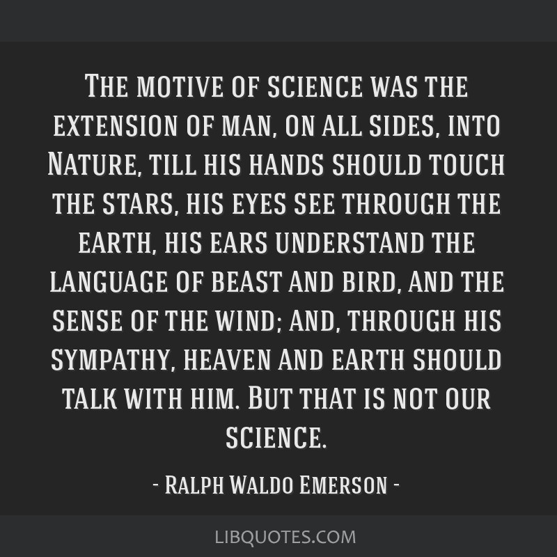 The motive of science was the extension of man, on all sides, into Nature, till his hands should touch the stars, his eyes see through the earth, his ...