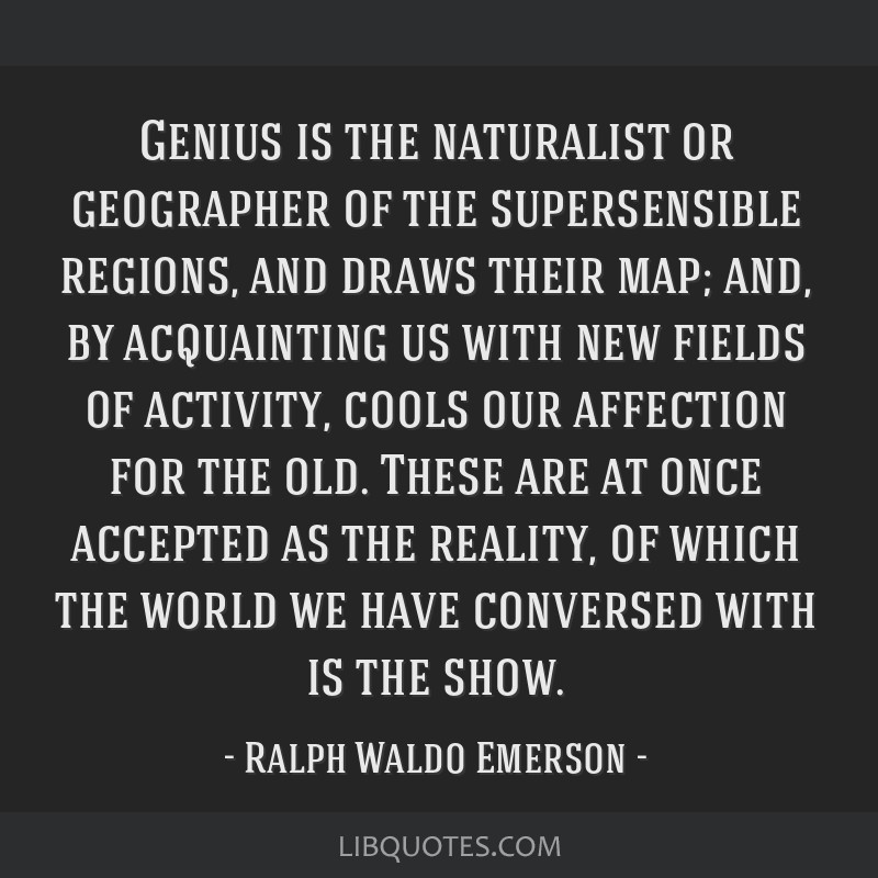 Genius is the naturalist or geographer of the supersensible regions, and draws their map; and, by acquainting us with new fields of activity, cools...