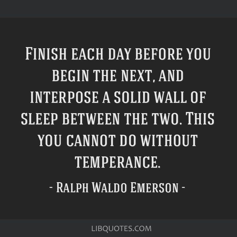 Finish each day before you begin the next, and interpose a solid wall of sleep between the two. This you cannot do without temperance.