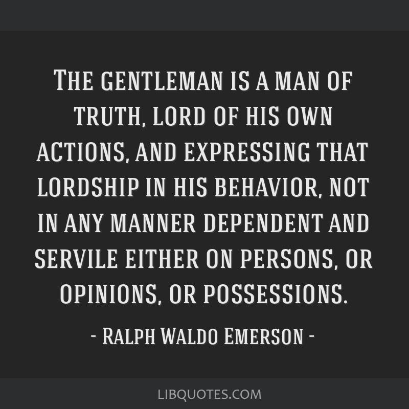The gentleman is a man of truth, lord of his own actions, and expressing that lordship in his behavior, not in any manner dependent and servile...