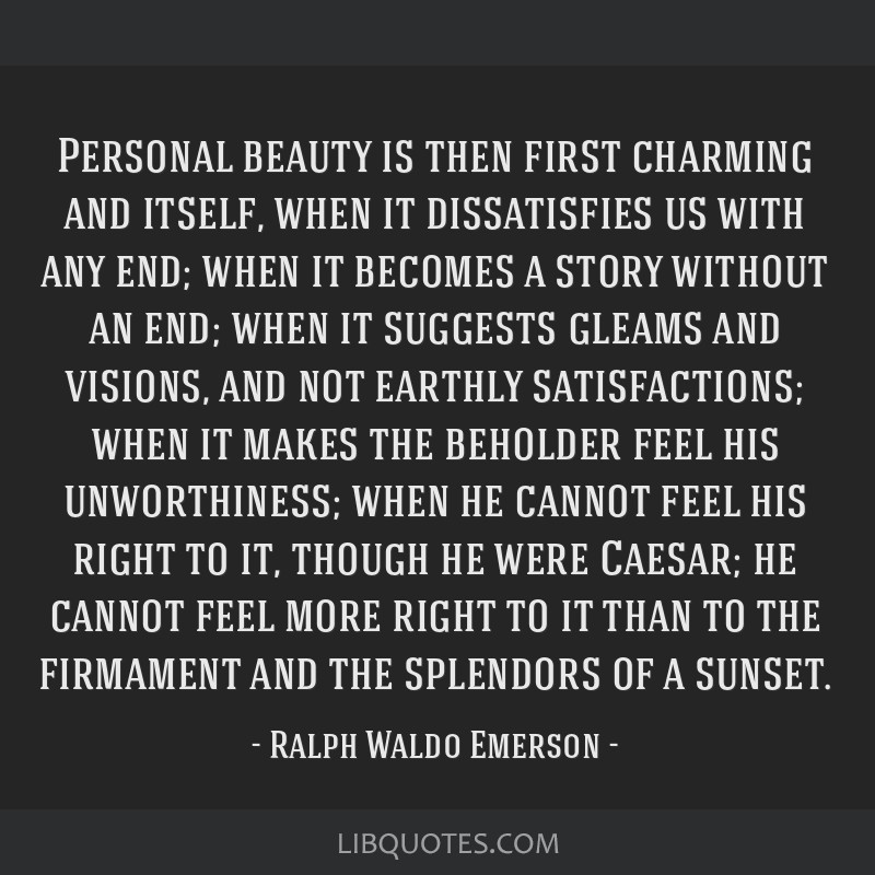 Personal beauty is then first charming and itself, when it dissatisfies us with any end; when it becomes a story without an end; when it suggests...