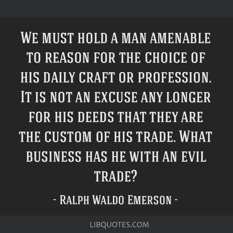 We must hold a man amenable to reason for the choice of his daily craft or profession. It is not an excuse any longer for his deeds that they are the ...