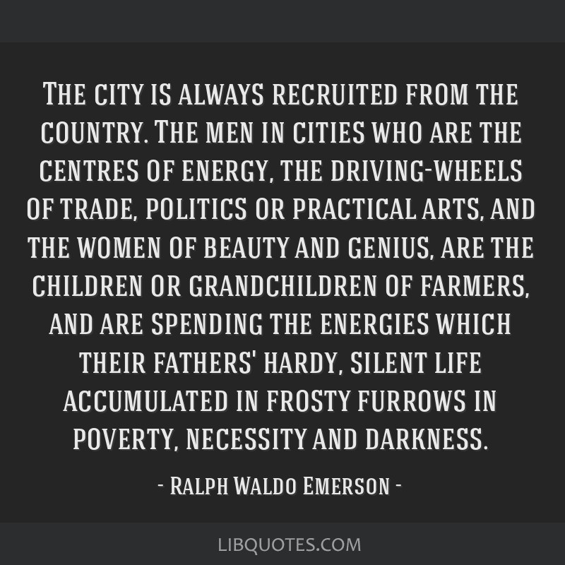 The city is always recruited from the country. The men in cities who are the centres of energy, the driving-wheels of trade, politics or practical...