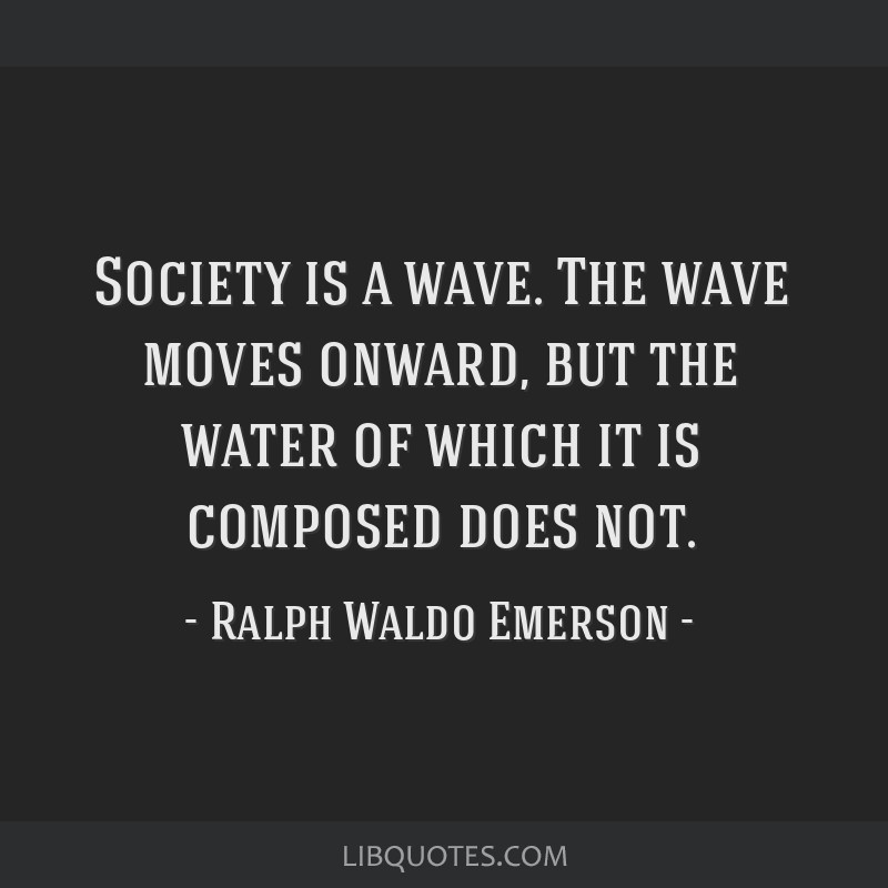 Society is a wave. The wave moves onward, but the water of which it is composed does not.
