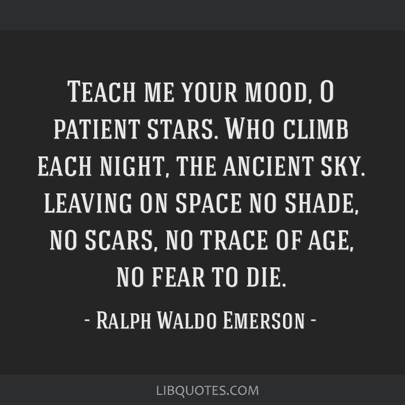 Teach me your mood, O patient stars. Who climb each night, the ancient sky. leaving on space no shade, no scars, no trace of age, no fear to die.