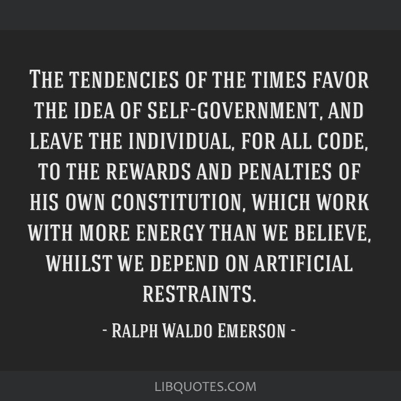 The tendencies of the times favor the idea of self-government, and leave the individual, for all code, to the rewards and penalties of his own...