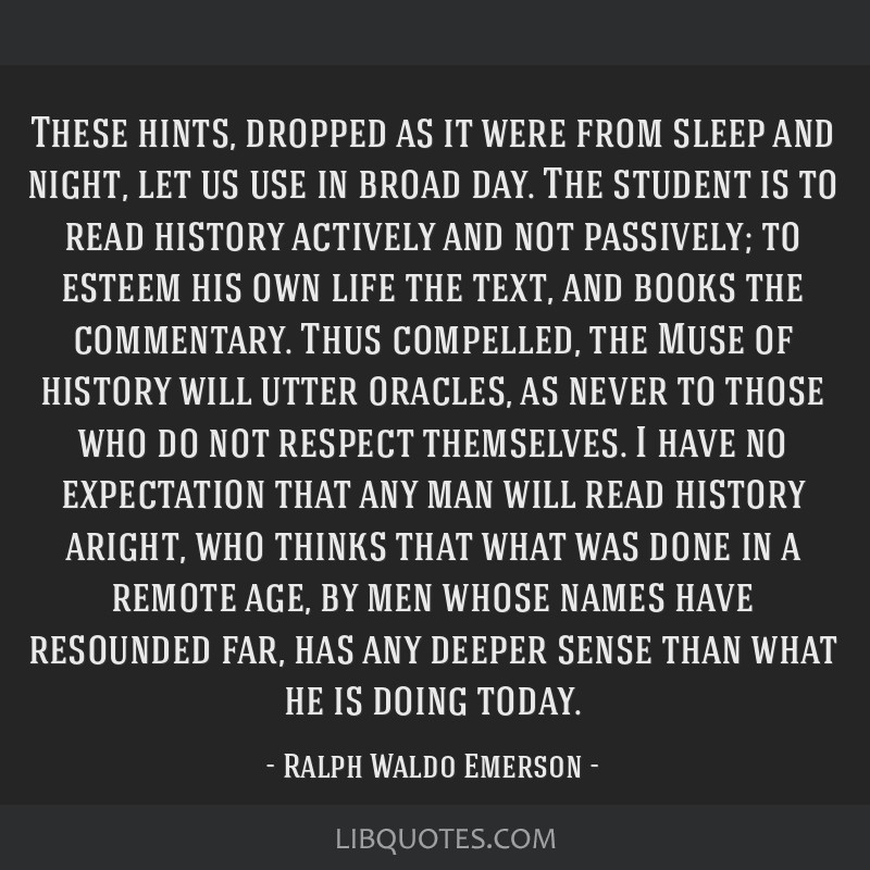 These hints, dropped as it were from sleep and night, let us use in broad day. The student is to read history actively and not passively; to esteem...