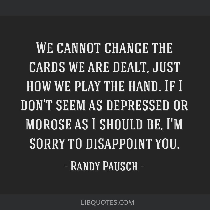 We cannot change the cards we are dealt, just how we play the hand. If I don't seem as depressed or morose as I should be, I'm sorry to disappoint...