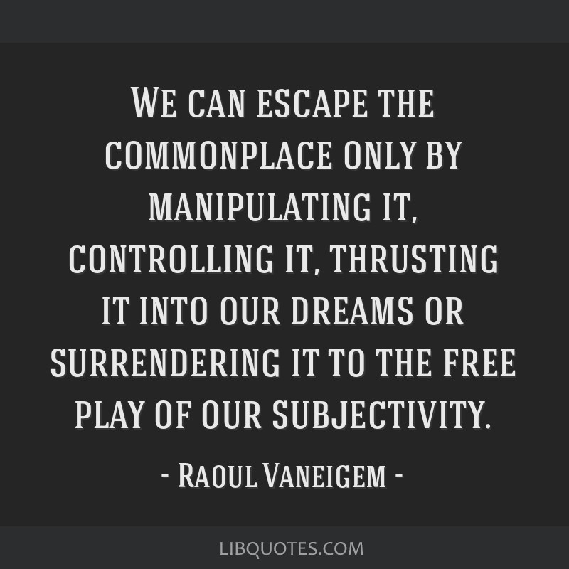 We can escape the commonplace only by manipulating it, controlling it, thrusting it into our dreams or surrendering it to the free play of our...