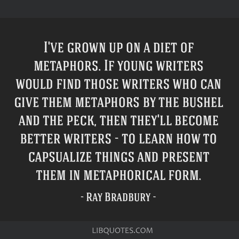 I've grown up on a diet of metaphors. If young writers would find those writers who can give them metaphors by the bushel and the peck, then they'll...