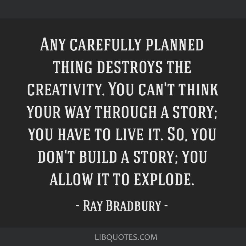 Any carefully planned thing destroys the creativity. You can't think your way through a story; you have to live it. So, you don't build a story; you...