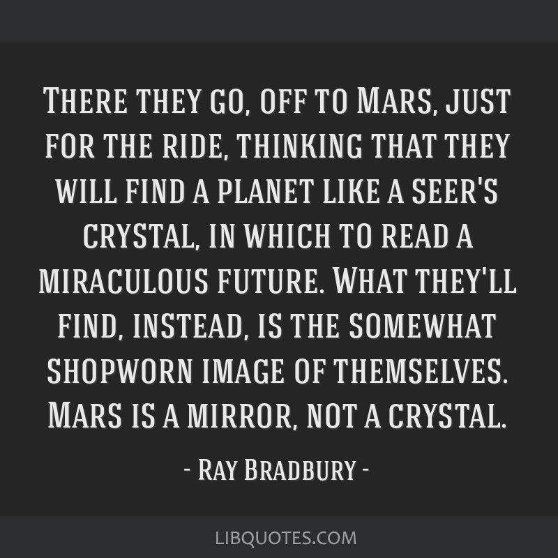 There they go, off to Mars, just for the ride, thinking that they will find a planet like a seer's crystal, in which to read a miraculous future....