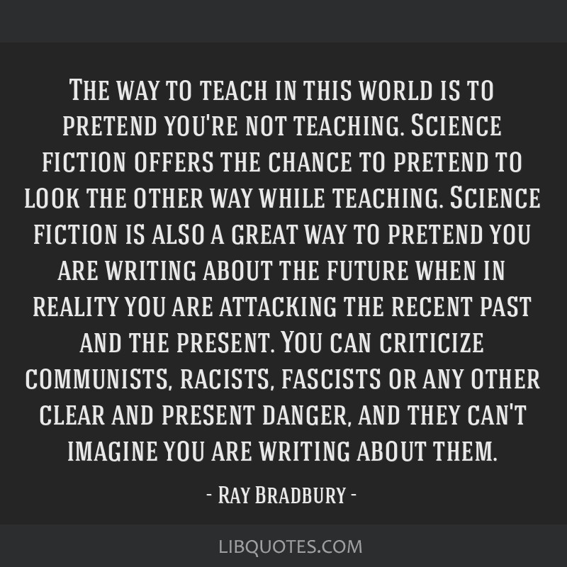 The way to teach in this world is to pretend you're not teaching. Science fiction offers the chance to pretend to look the other way while teaching....